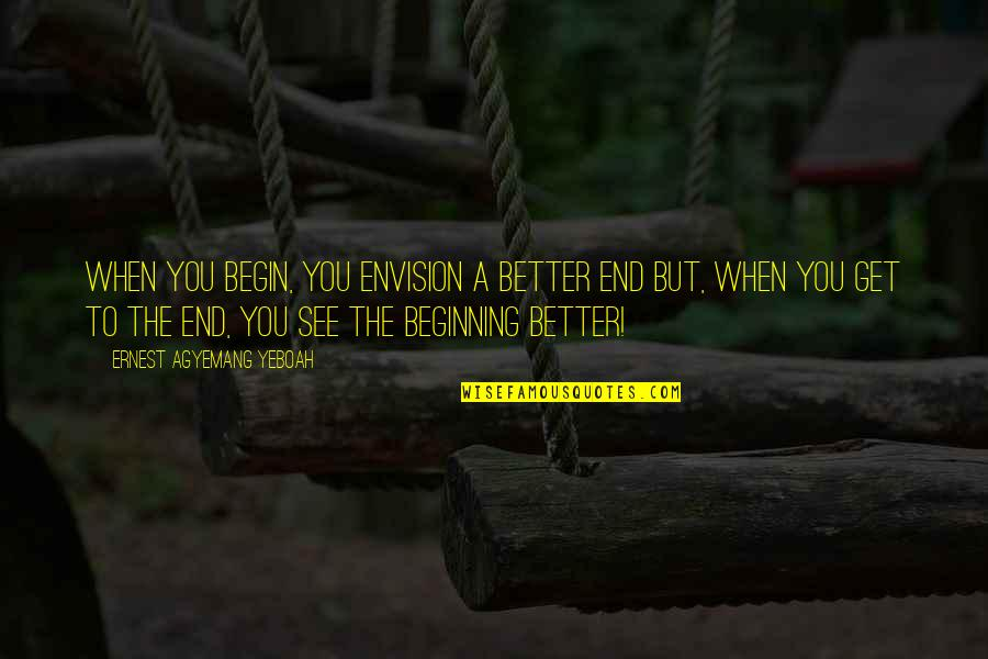 Life With Attitude Quotes By Ernest Agyemang Yeboah: When you begin, you envision a better end