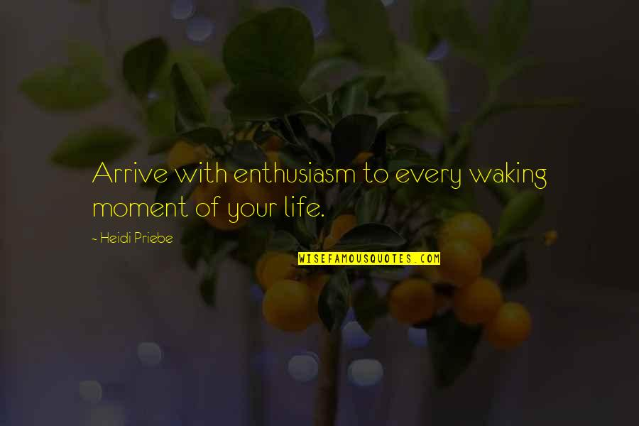 Life With Attitude Quotes By Heidi Priebe: Arrive with enthusiasm to every waking moment of