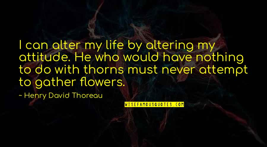 Life With Attitude Quotes By Henry David Thoreau: I can alter my life by altering my