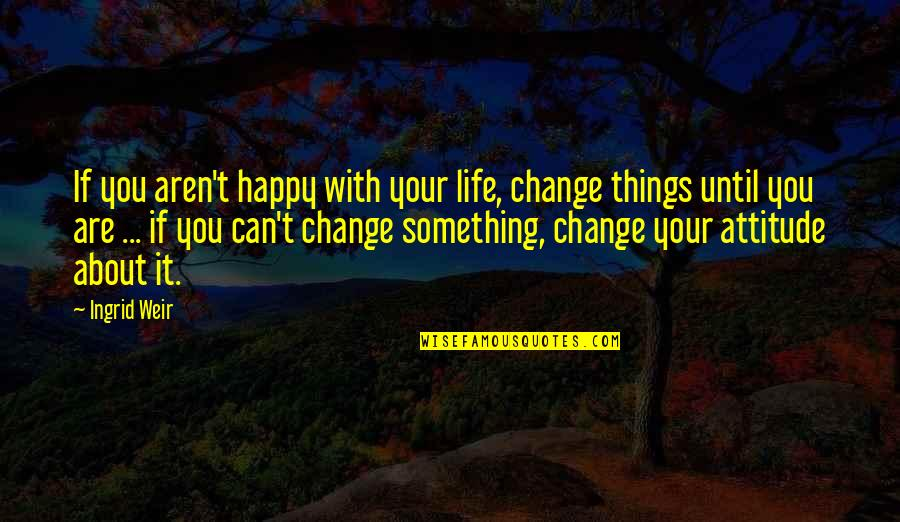 Life With Attitude Quotes By Ingrid Weir: If you aren't happy with your life, change
