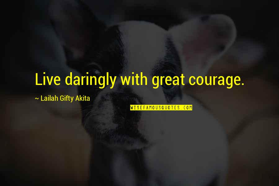Life With Attitude Quotes By Lailah Gifty Akita: Live daringly with great courage.