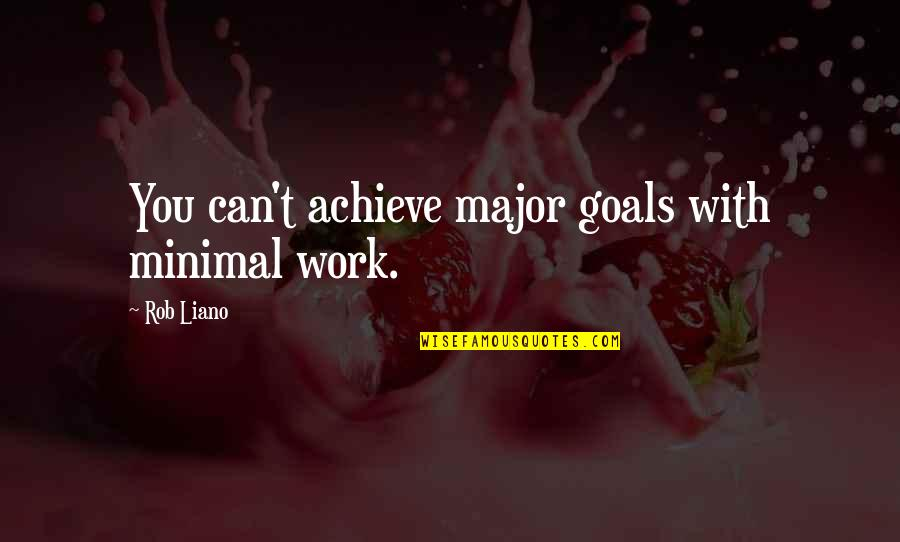 Life With Attitude Quotes By Rob Liano: You can't achieve major goals with minimal work.