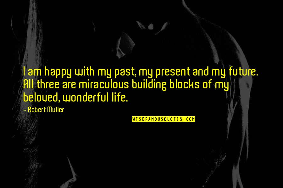 Life With Attitude Quotes By Robert Muller: I am happy with my past, my present