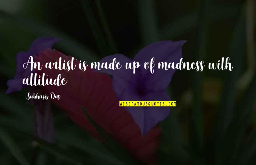 Life With Attitude Quotes By Subhasis Das: An artist is made up of madness with