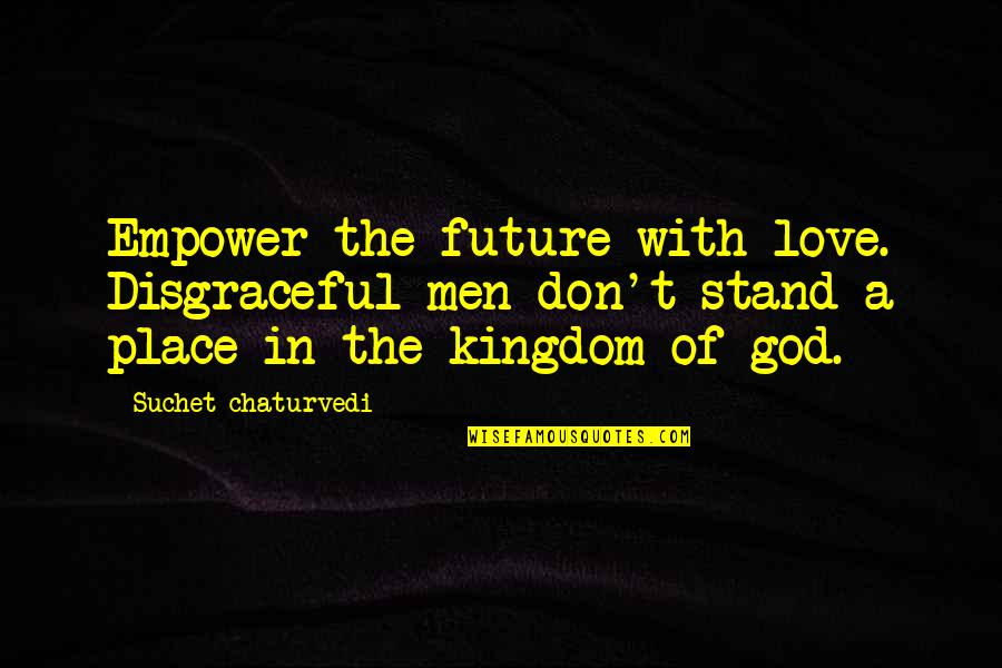 Life With Attitude Quotes By Suchet Chaturvedi: Empower the future with love. Disgraceful men don't