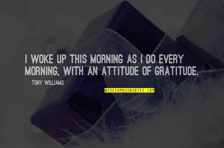Life With Attitude Quotes By Tony Williams: I woke up this morning as I do