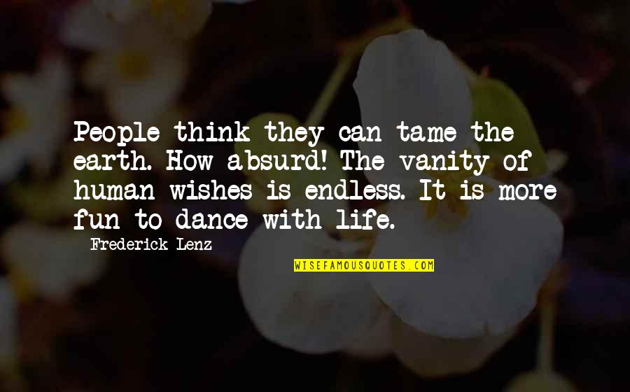 Life With Fun Quotes By Frederick Lenz: People think they can tame the earth. How