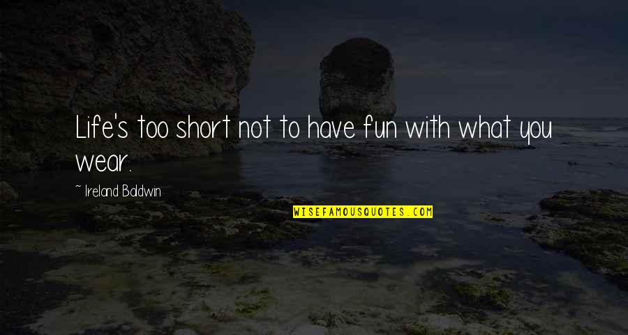 Life With Fun Quotes By Ireland Baldwin: Life's too short not to have fun with