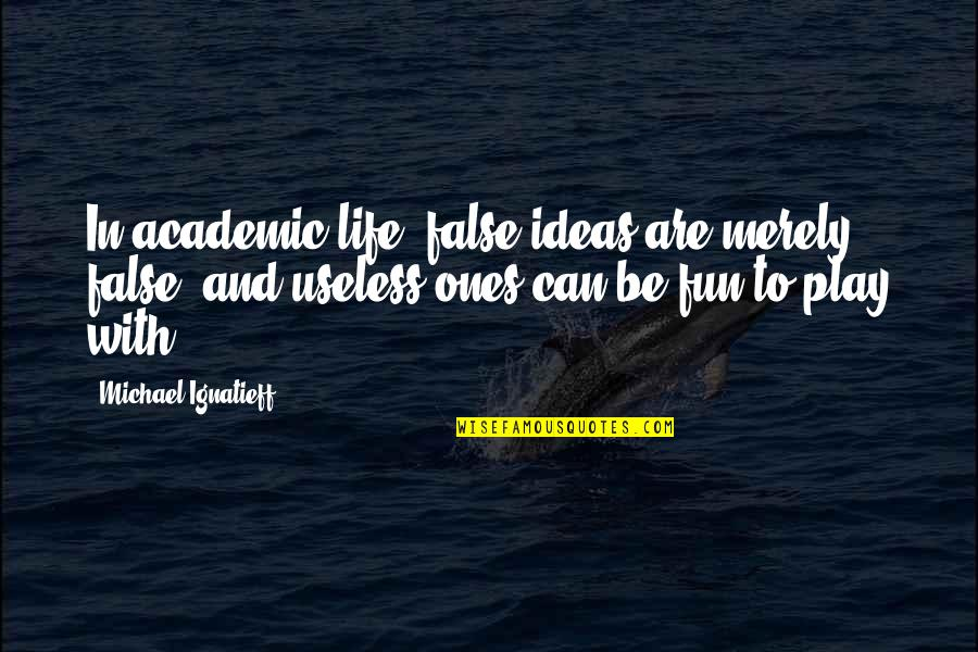 Life With Fun Quotes By Michael Ignatieff: In academic life, false ideas are merely false,