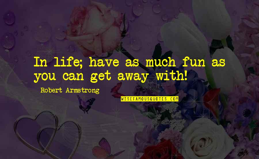 Life With Fun Quotes By Robert Armstrong: In life; have as much fun as you