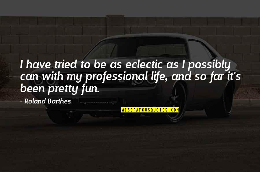 Life With Fun Quotes By Roland Barthes: I have tried to be as eclectic as