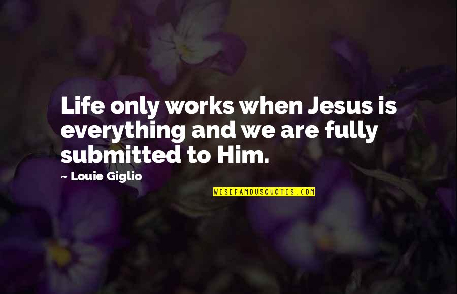 Life With Louie Quotes By Louie Giglio: Life only works when Jesus is everything and