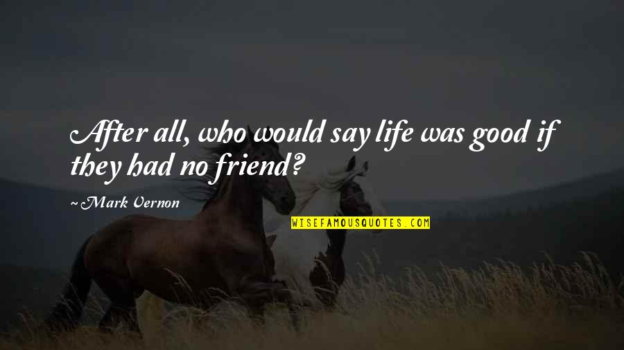 Life With Your Best Friend Quotes By Mark Vernon: After all, who would say life was good