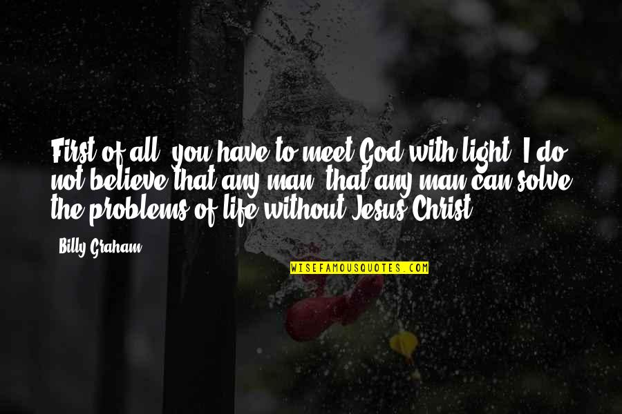Life Without God Quotes By Billy Graham: First of all, you have to meet God