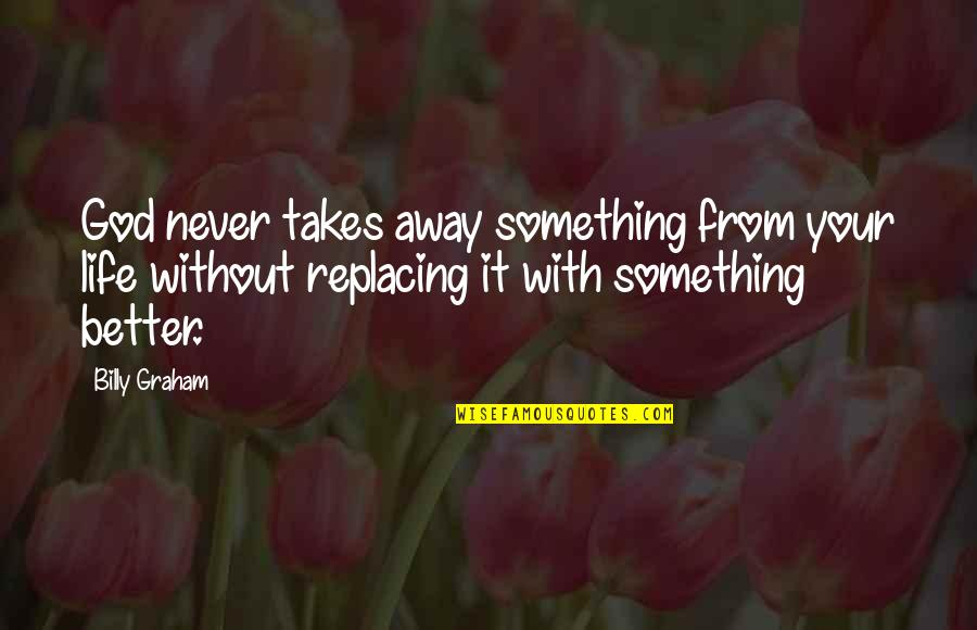 Life Without God Quotes By Billy Graham: God never takes away something from your life