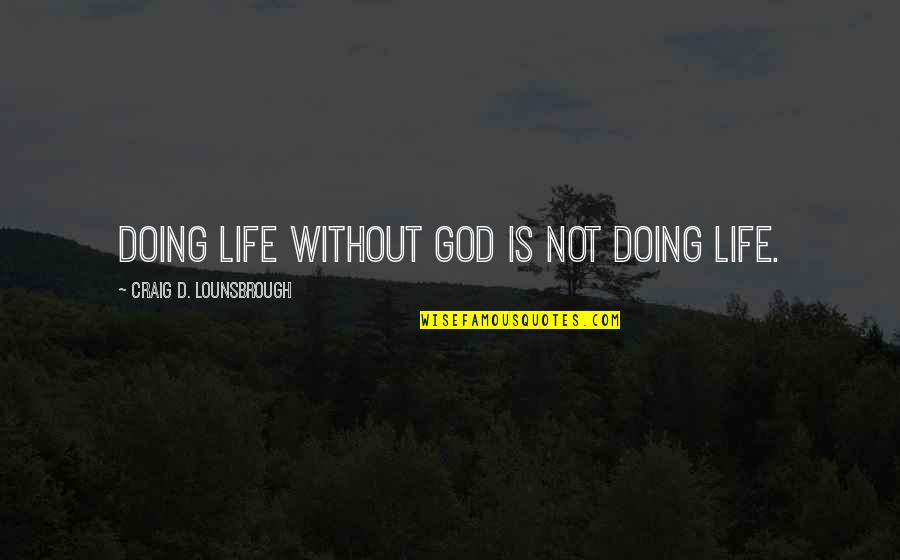 Life Without God Quotes By Craig D. Lounsbrough: Doing life without God is not doing life.
