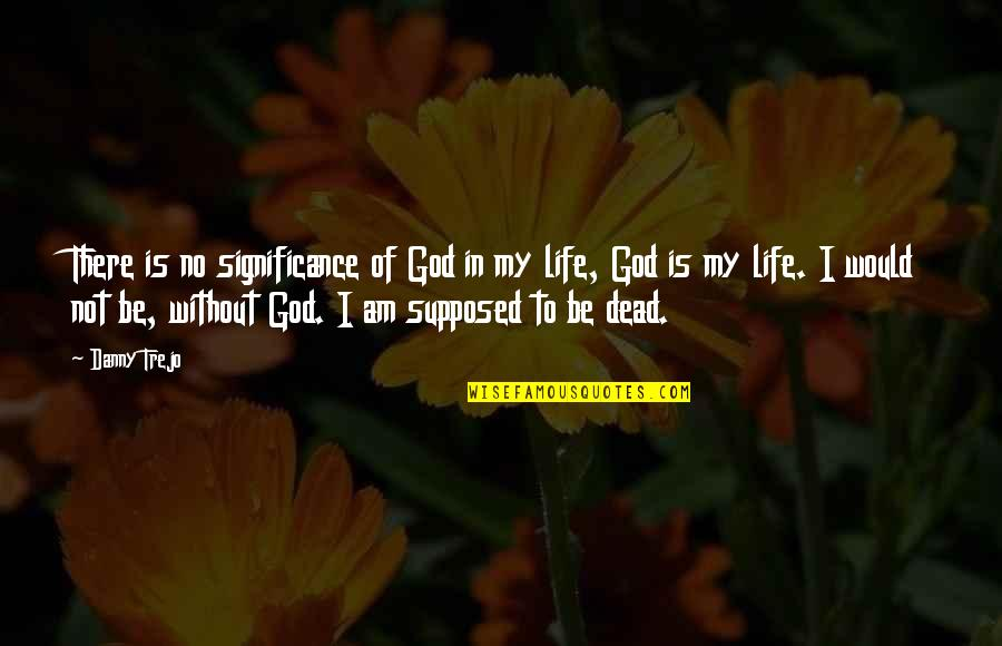 Life Without God Quotes By Danny Trejo: There is no significance of God in my