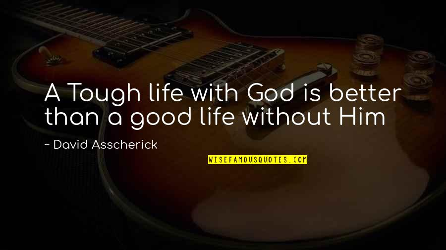 Life Without God Quotes By David Asscherick: A Tough life with God is better than