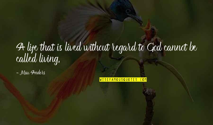 Life Without God Quotes By Max Anders: A life that is lived without regard to
