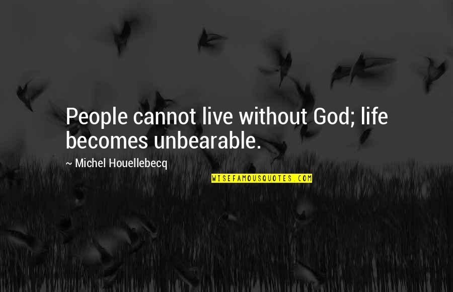 Life Without God Quotes By Michel Houellebecq: People cannot live without God; life becomes unbearable.