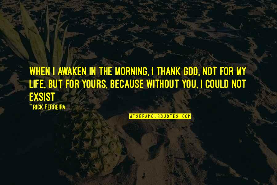 Life Without God Quotes By Rick Ferreira: When I awaken in the morning, I Thank