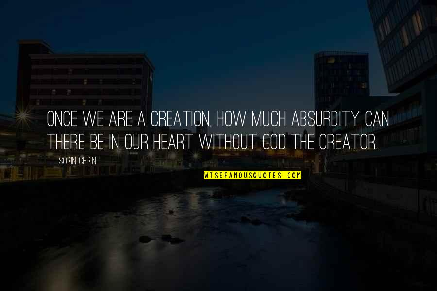 Life Without God Quotes By Sorin Cerin: Once we are a creation, how much absurdity