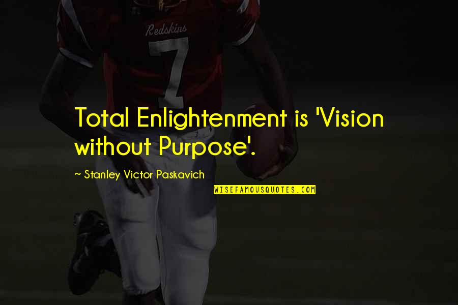 Life Without God Quotes By Stanley Victor Paskavich: Total Enlightenment is 'Vision without Purpose'.