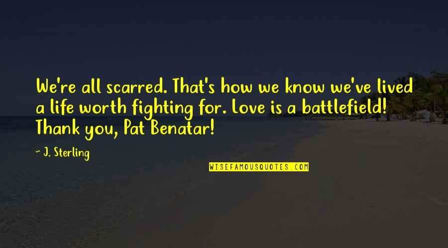 Life Worth Fighting For Quotes By J. Sterling: We're all scarred. That's how we know we've