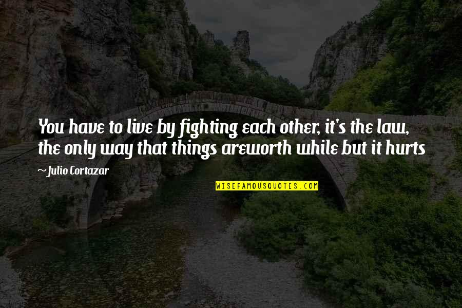 Life Worth Fighting For Quotes By Julio Cortazar: You have to live by fighting each other,
