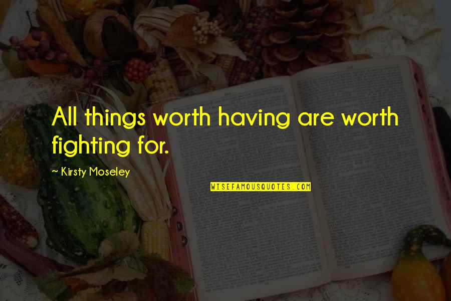 Life Worth Fighting For Quotes By Kirsty Moseley: All things worth having are worth fighting for.