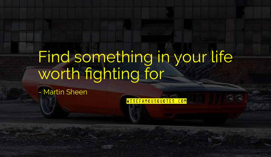 Life Worth Fighting For Quotes By Martin Sheen: Find something in your life worth fighting for