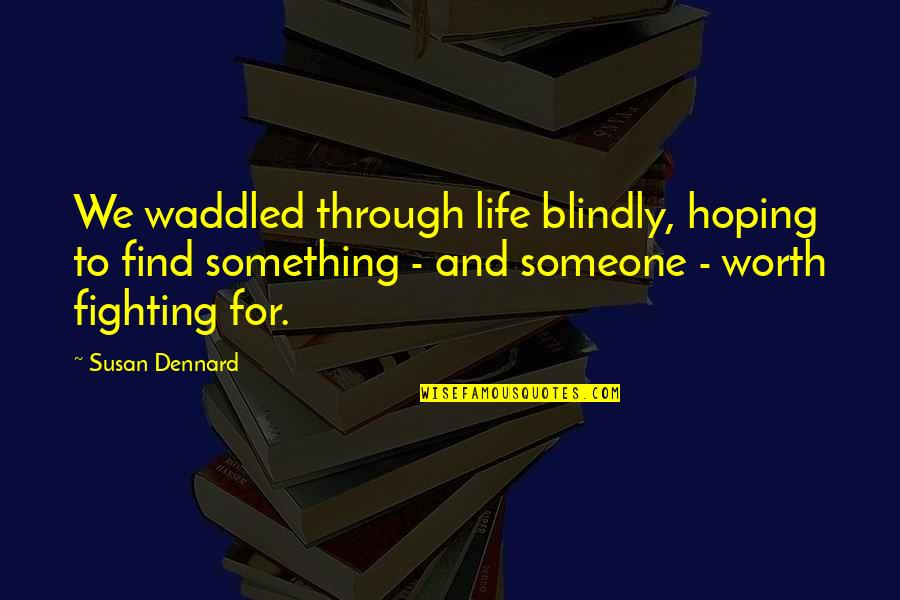 Life Worth Fighting For Quotes By Susan Dennard: We waddled through life blindly, hoping to find