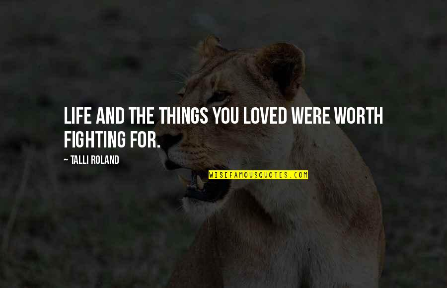 Life Worth Fighting For Quotes By Talli Roland: Life and the things you loved were worth