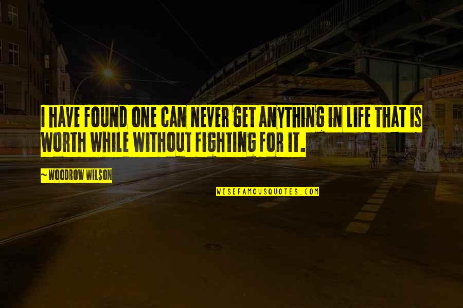 Life Worth Fighting For Quotes By Woodrow Wilson: I have found one can never get anything
