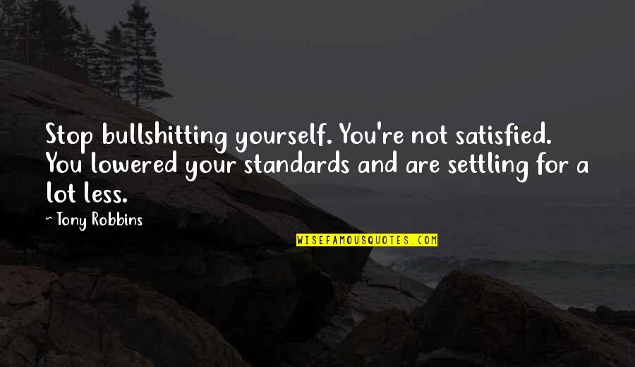Lifeforces Quotes By Tony Robbins: Stop bullshitting yourself. You're not satisfied. You lowered