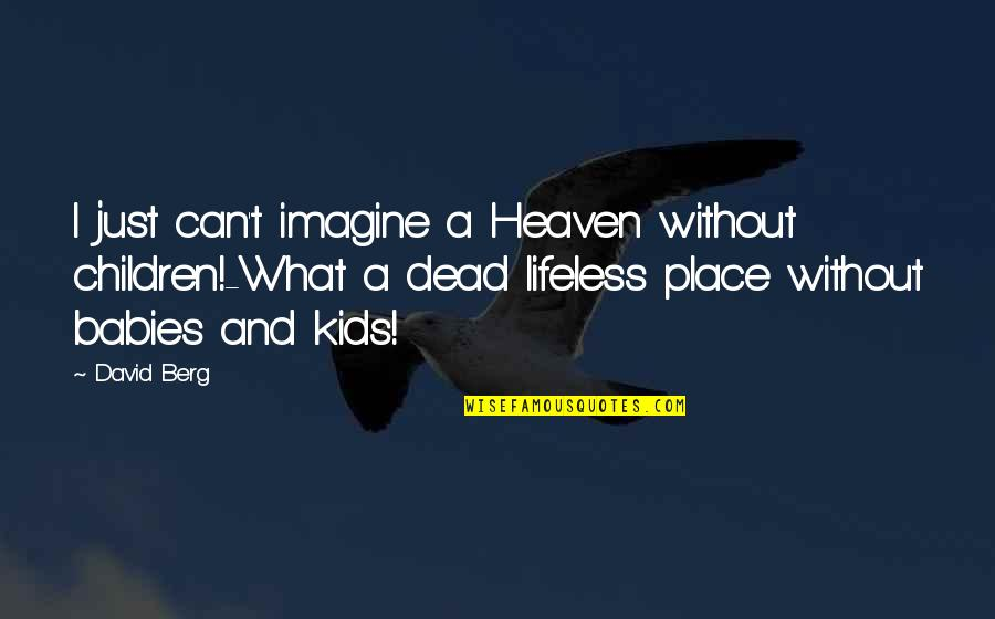 Lifeless Without You Quotes By David Berg: I just can't imagine a Heaven without children!-What