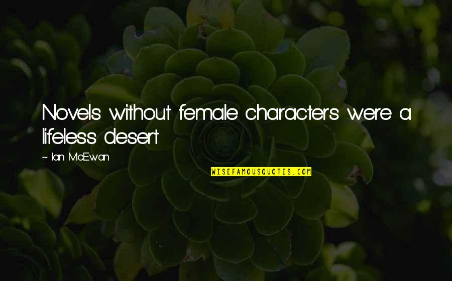 Lifeless Without You Quotes By Ian McEwan: Novels without female characters were a lifeless desert.