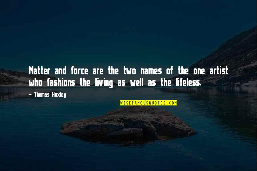 Lifeless Without You Quotes By Thomas Huxley: Matter and force are the two names of