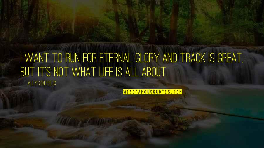 Life's All About Quotes By Allyson Felix: I want to run for eternal glory and