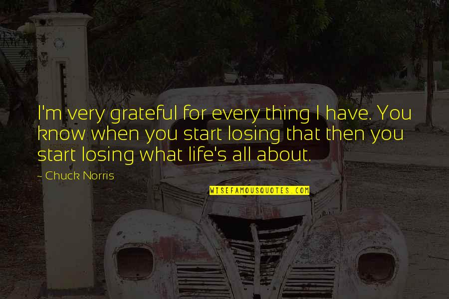Life's All About Quotes By Chuck Norris: I'm very grateful for every thing I have.