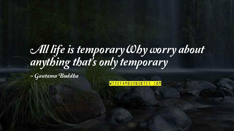 Life's All About Quotes By Gautama Buddha: All life is temporaryWhy worry about anything that's