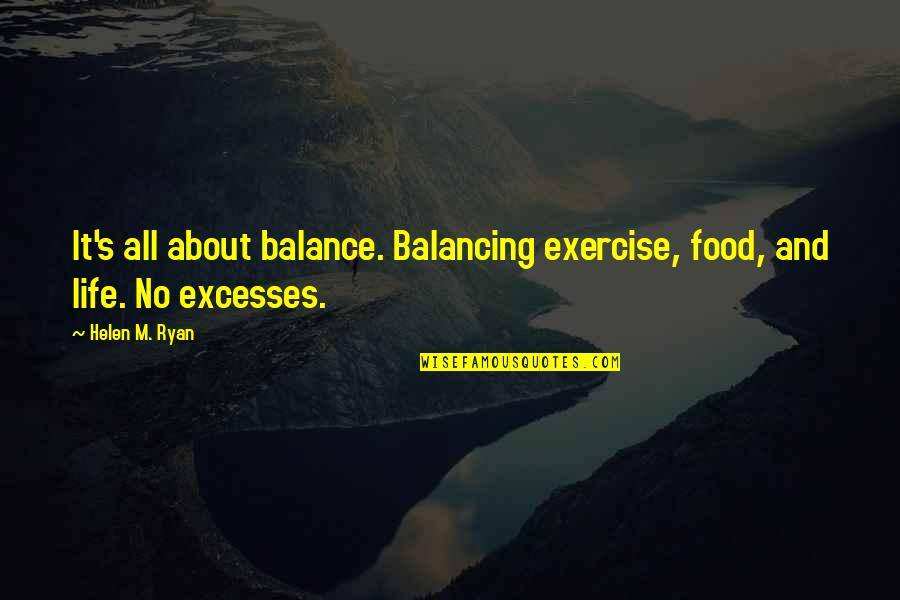 Life's All About Quotes By Helen M. Ryan: It's all about balance. Balancing exercise, food, and