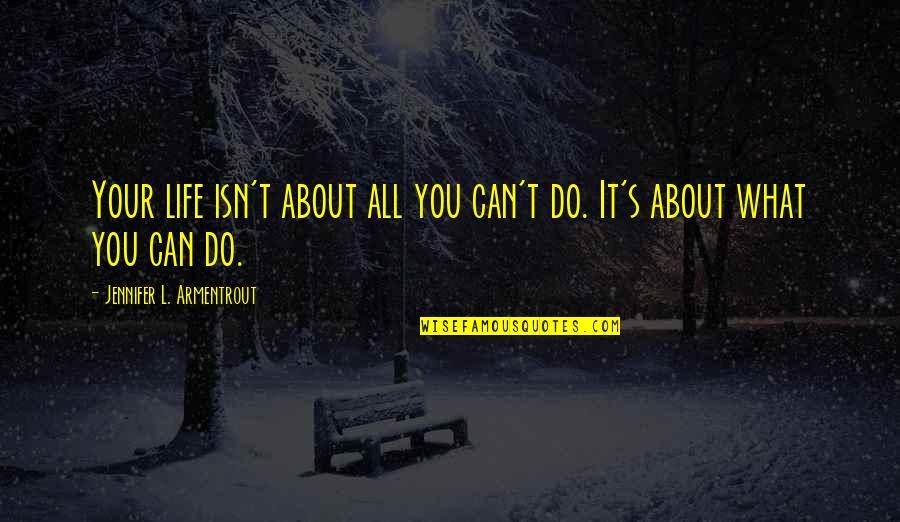 Life's All About Quotes By Jennifer L. Armentrout: Your life isn't about all you can't do.