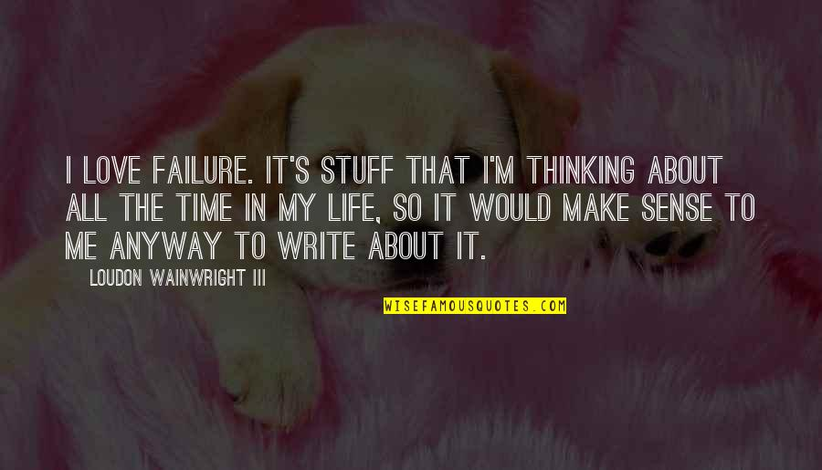 Life's All About Quotes By Loudon Wainwright III: I love failure. It's stuff that I'm thinking