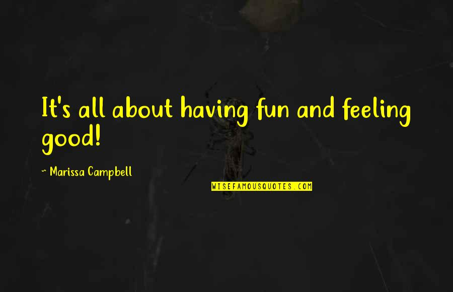 Life's All About Quotes By Marissa Campbell: It's all about having fun and feeling good!