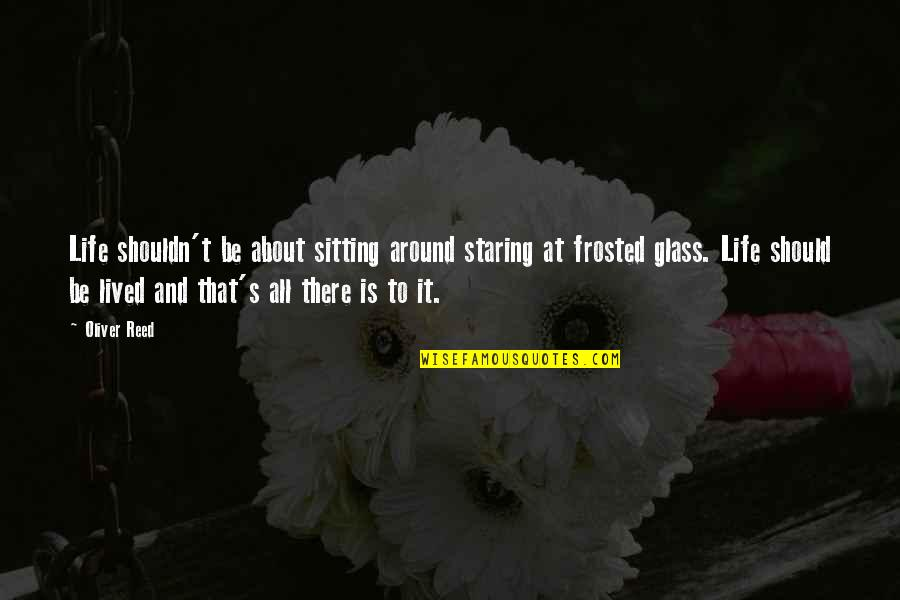 Life's All About Quotes By Oliver Reed: Life shouldn't be about sitting around staring at