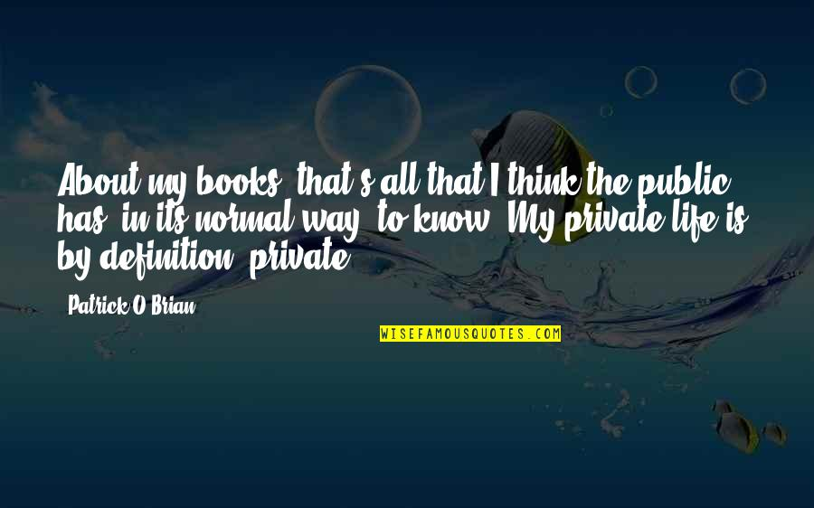 Life's All About Quotes By Patrick O'Brian: About my books, that's all that I think