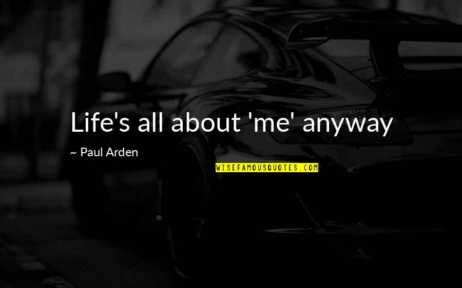 Life's All About Quotes By Paul Arden: Life's all about 'me' anyway
