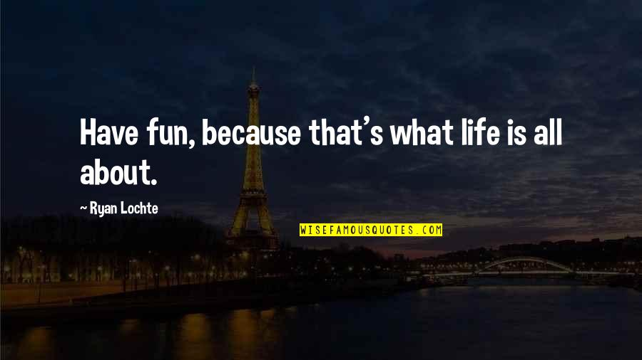 Life's All About Quotes By Ryan Lochte: Have fun, because that's what life is all