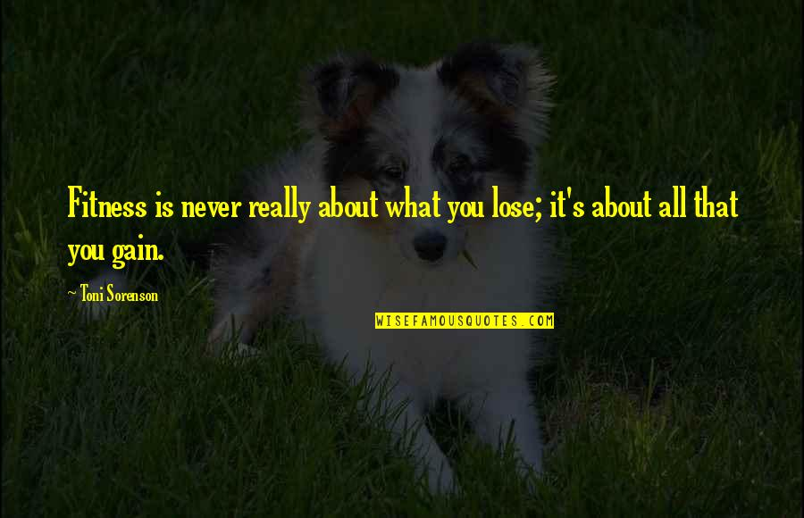 Life's All About Quotes By Toni Sorenson: Fitness is never really about what you lose;